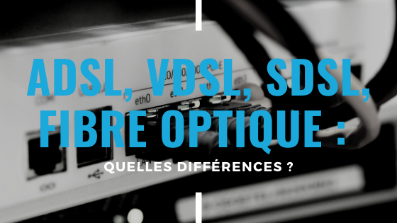 ADSL, VDSL, SDSL, fibre optique quelle différence